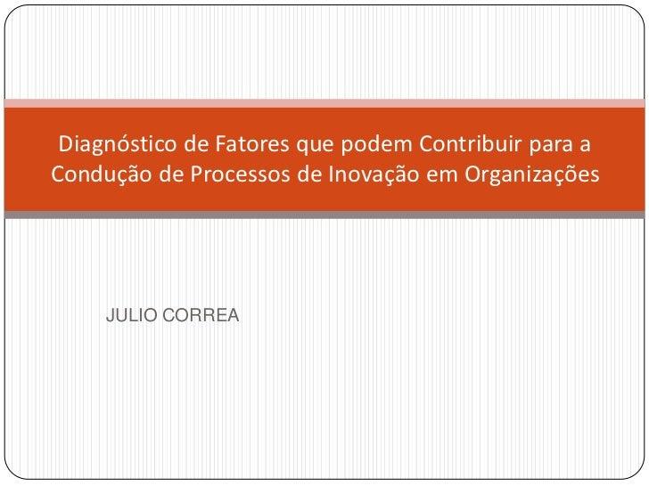 Diagnóstico de Fatores que podem Contribuir para aCondução de Processos de Inovação em Organizações     JULIO CORREA