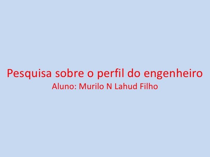 Pesquisa sobre o perfil do engenheiroAluno: Murilo N Lahud Filho <br />