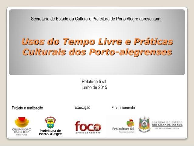 Usos do Tempo Livre e Práticas Culturais dos Porto-alegrenses Secretaria de Estado da Cultura e Prefeitura de Porto Alegre...