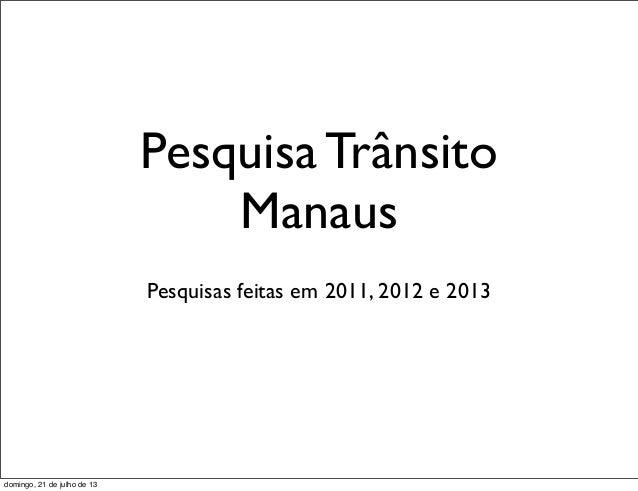 Pesquisa Trânsito Manaus Pesquisas feitas em 2011, 2012 e 2013 domingo, 21 de julho de 13