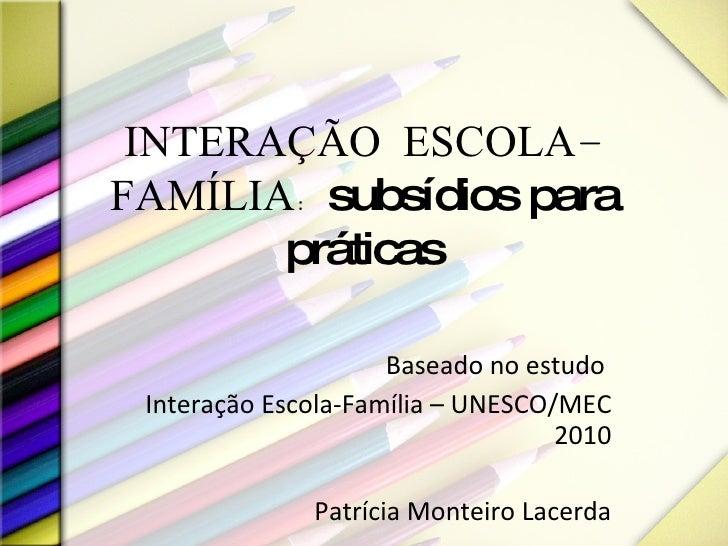 INTERAÇÃO ESCOLA-FAMÍLIA:  subsídios para práticas Baseado no estudo  Interação Escola-Família – UNESCO/MEC 2010 Patrícia ...