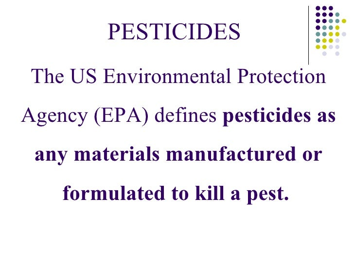 PESTICIDES The US Environmental ProtectionAgency (EPA) defines pesticides as any materials manufactured or    formulated t...