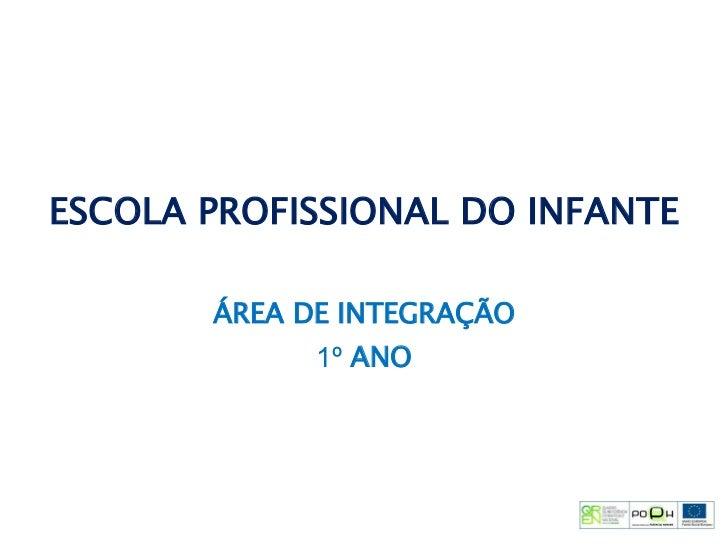 ESCOLA PROFISSIONAL DO INFANTE ÁREA DE INTEGRAÇÃO 1º   ANO