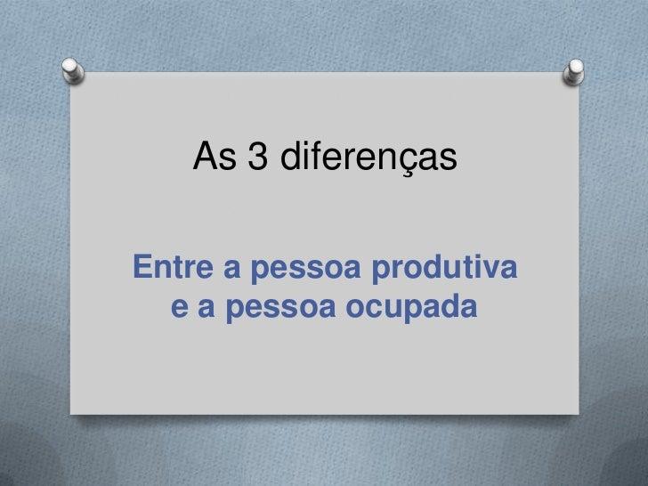 As 3 diferençasEntre a pessoa produtiva  e a pessoa ocupada