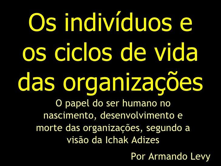 Os indivíduos e os ciclos de vida das organizações      O papel do ser humano no   nascimento, desenvolvimento e  morte da...
