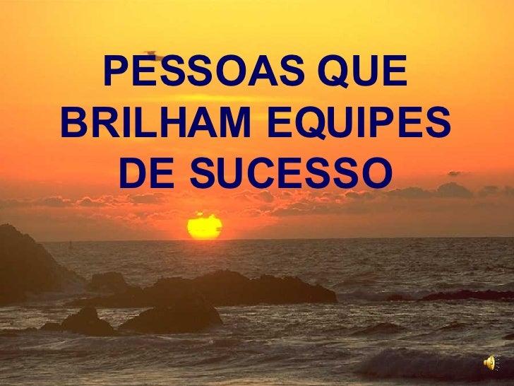 <ul><ul><li>PESSOAS QUE BRILHAM EQUIPES DE SUCESSO </li></ul></ul>