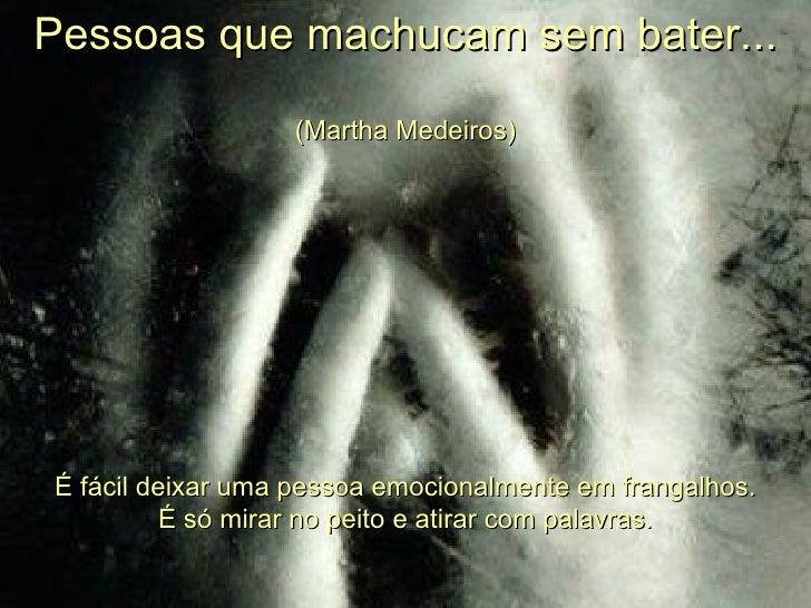 Pessoas que machucam sem bater... (Martha Medeiros) É fácil deixar uma pessoa emocionalmente em frangalhos. É só mirar no ...