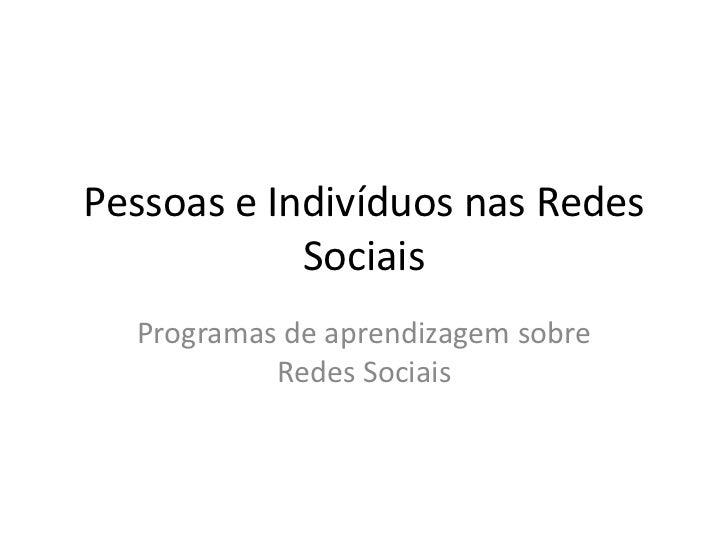 Pessoas e Indivíduos nas Redes Sociais<br />Programas de aprendizagem sobre Redes Sociais<br />