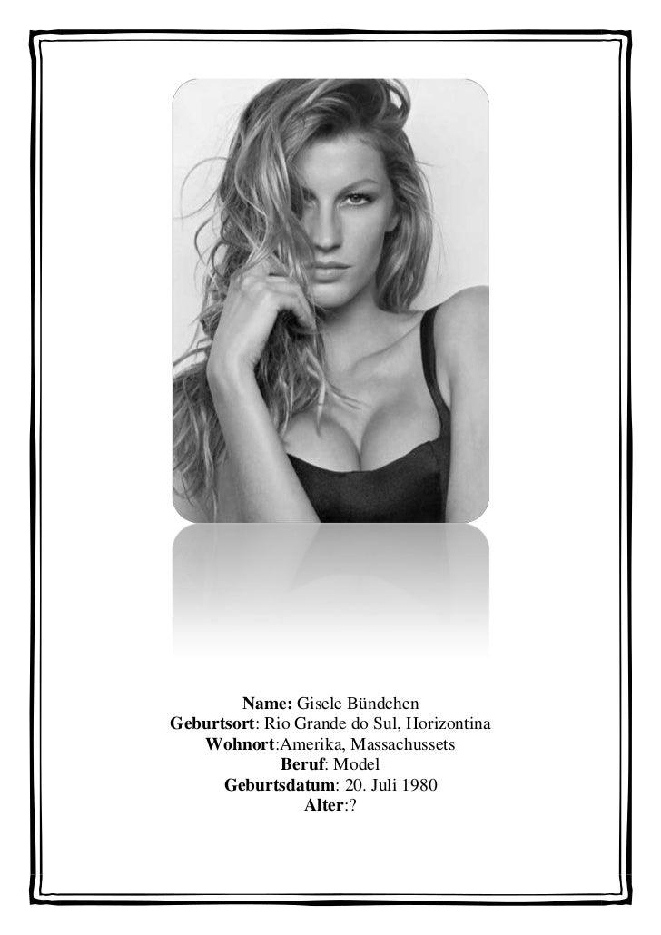 Name: Gisele BündchenGeburtsort: Rio Grande do Sul, Horizontina   Wohnort:Amerika, Massachussets              Beruf: Model...