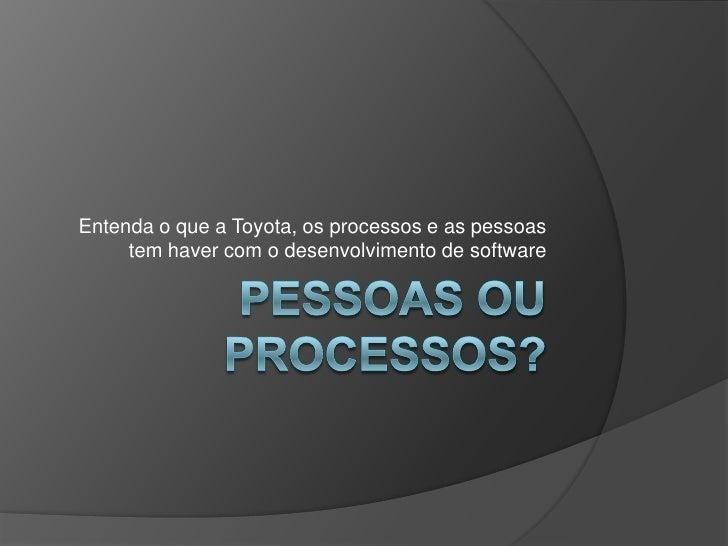 Pessoas ou processos?<br />Entenda o que a Toyota, os processos e as pessoas tem haver com o desenvolvimento de software<b...