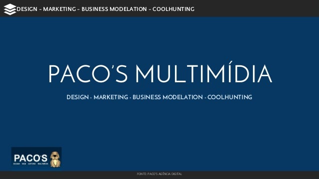 PACO'S MULTIMÍDIA DESIGN - MARKETING - BUSINESS MODELATION - COOLHUNTING FONTE: PACO'S AGÊNCIA DIGITAL DESIGN - MARKETING ...