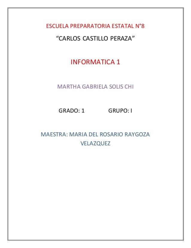 """ESCUELA PREPARATORIA ESTATAL N°8  """"CARLOS CASTILLO PERAZA""""  INFORMATICA 1  MARTHA GABRIELA SOLIS CHI  GRADO: 1 GRUPO: I  M..."""