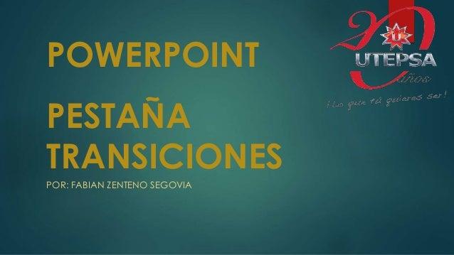 PESTAÑA TRANSICIONES POR: FABIAN ZENTENO SEGOVIA POWERPOINT
