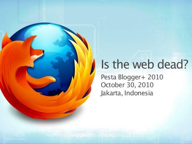 Is the web dead? Pesta Blogger+ 2010 October 30, 2010 Jakarta, Indonesia