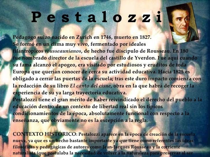 P e s t a l o z z i Pedagogo suizo nacido en Zurich en 1746, muerto en 1827.  Se formó en un clima muy vivo, fermentado po...