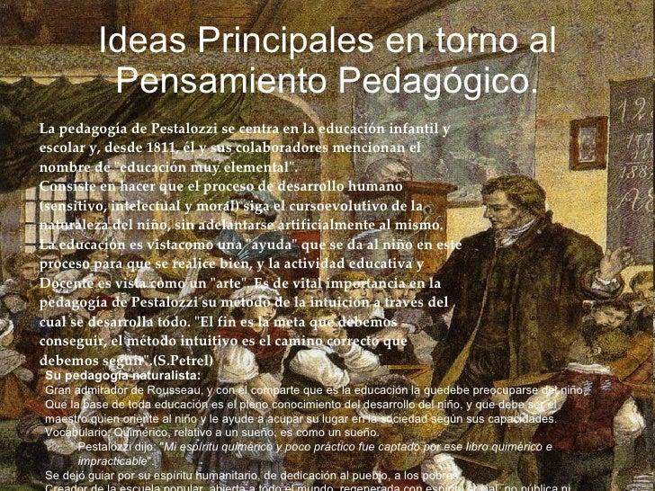 Ideas Principales en torno al Pensamiento Pedagógico. <ul><li>La pedagogía de Pestalozzi se centra en la educación infanti...