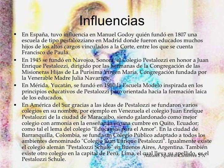 Influencias <ul><li>En España, tuvo influencia en Manuel Godoy quién fundó en 1807 una escuela de tipo pestalozziano en Ma...