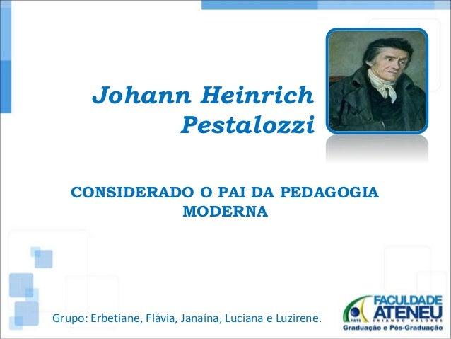 Johann Heinrich  Pestalozzi  CONSIDERADO O PAI DA PEDAGOGIA  MODERNA  Grupo: Erbetiane, Flávia, Janaína, Luciana e Luziren...