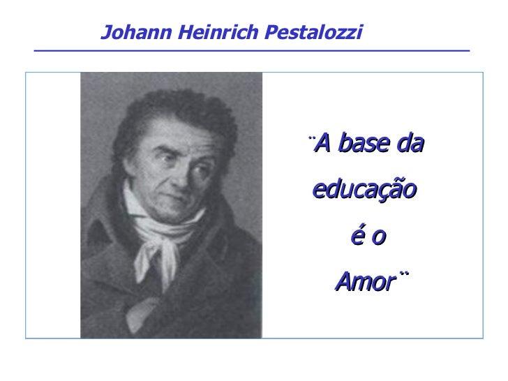 ¨ A base da  educação  é o Amor¨ Johann Heinrich Pestalozzi