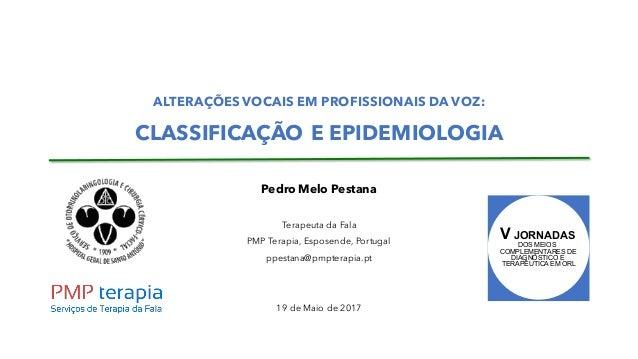 ALTERAÇÕES VOCAIS EM PROFISSIONAIS DA VOZ: CLASSIFICAÇÃO E EPIDEMIOLOGIA Pedro Melo Pestana Terapeuta da Fala PMP Terapia,...