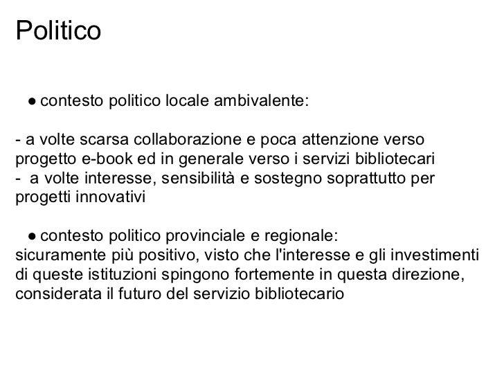 Politico ● contesto politico locale ambivalente:- a volte scarsa collaborazione e poca attenzione versoprogetto e-book ed ...