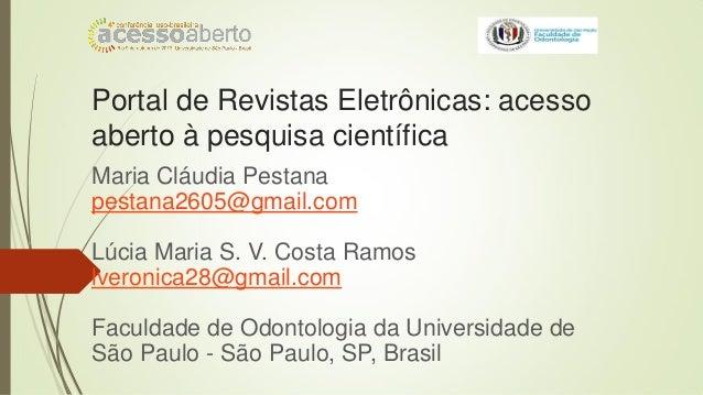Portal de Revistas Eletrônicas: acesso aberto à pesquisa científica Maria Cláudia Pestana pestana2605@gmail.com Lúcia Mari...