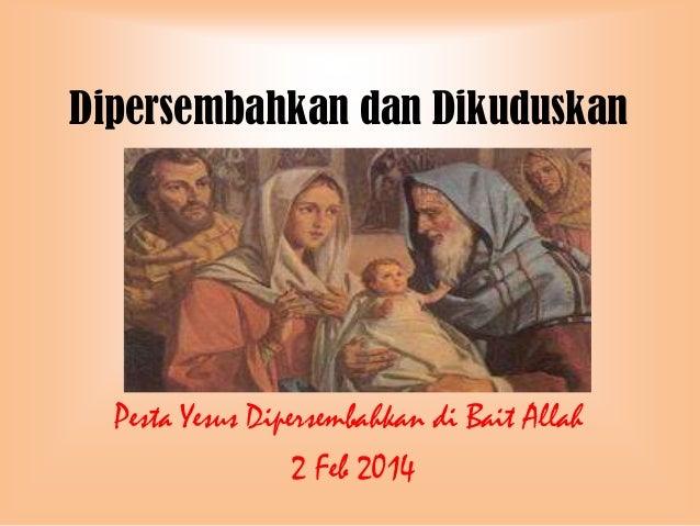 Dipersembahkan dan Dikuduskan  Pesta Yesus Dipersembahkan di Bait Allah 2 Feb 2014