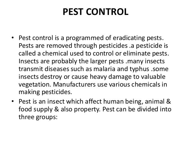 PEST CONTROL • Pest control is a programmed of eradicating pests. Pests are removed through pesticides .a pesticide is cal...