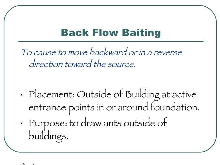 Back Flow Baiting <ul><li>To cause to move backward or in a reverse direction toward the source. </li></ul><ul><li>Placeme...