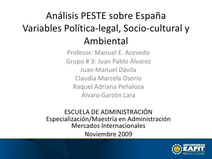 Análisis PESTE sobre EspañaVariables Política-legal, Socio-cultural y Ambiental<br />Profesor: Manuel E. Acevedo<br />Grup...