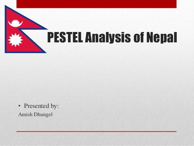 PESTEL Analysis of Nepal  • Presented by:  Amish Dhungel