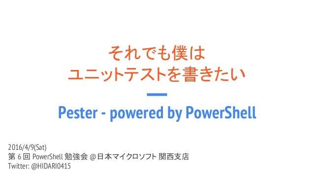 それでも僕は ユニットテストを書きたい Pester - powered by PowerShell 2016/4/9(Sat) 第 6 回 PowerShell 勉強会 @日本マイクロソフト 関西支店 Twitter: @HIDARI0415