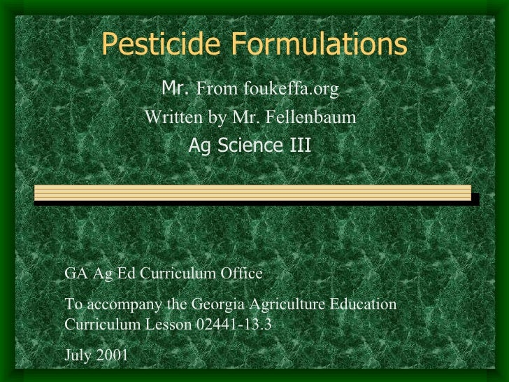 Pesticide Formulations Mr.  From foukeffa.org Written by Mr. Fellenbaum Ag Science III GA Ag Ed Curriculum Office To accom...