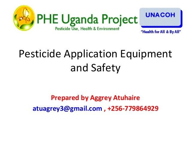Pesticide Application Equipment and Safety Prepared by Aggrey Atuhaire atuagrey3@gmail.com , +256-779864929