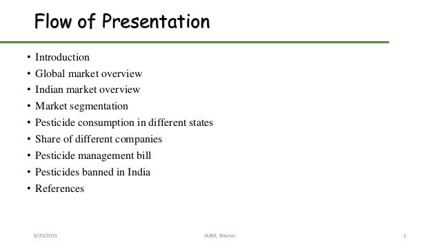 Flow of Presentation • Introduction • Global market overview • Indian market overview • Market segmentation • Pesticide co...