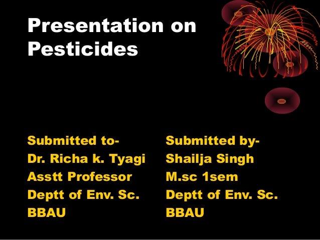 Presentation on Pesticides  Submitted toDr. Richa k. Tyagi Asstt Professor Deptt of Env. Sc. BBAU  Submitted byShailja Sin...
