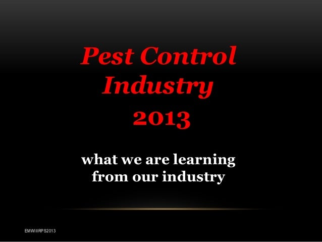 Pest Control Industry 2013 what we are learning from our industry  EMWIIIRPS2013