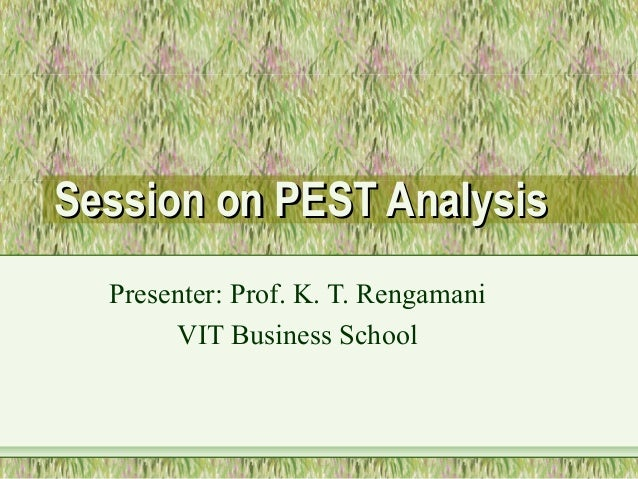 Session on PEST Analysis  Presenter: Prof. K. T. Rengamani       VIT Business School