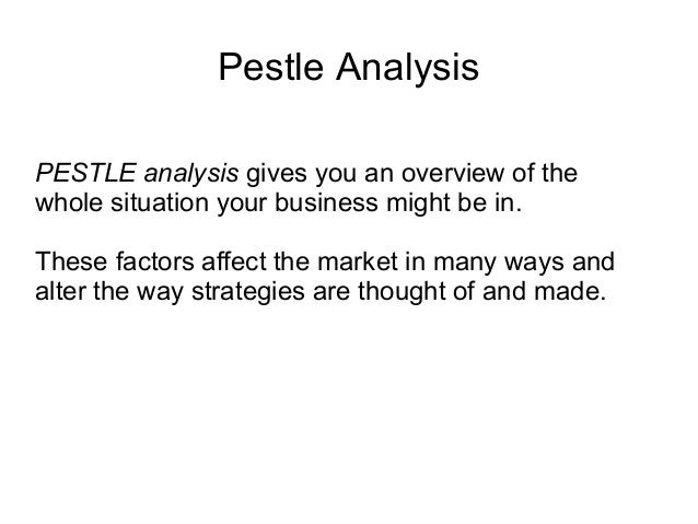 Pestle Analysis PESTLE analysis gives you an overview of the whole situation your business might be in. These factors affe...
