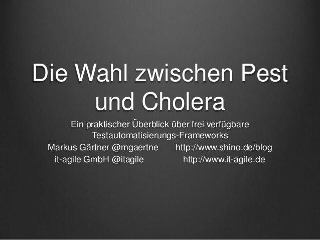 Die Wahl zwischen Pest und Cholera Ein praktischer Überblick über frei verfügbare Testautomatisierungs-Frameworks Markus G...