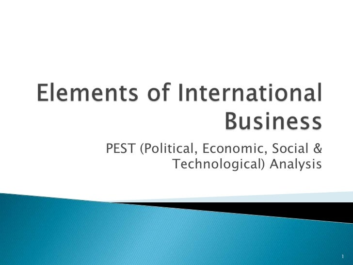 Elements of International Business<br />PEST (Political, Economic, Social & Technological) Analysis<br />1<br />
