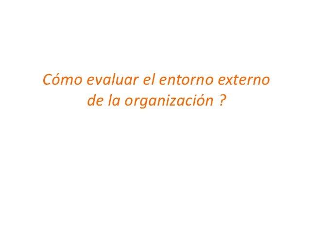 Cómo evaluar el entorno externo     de la organización ?