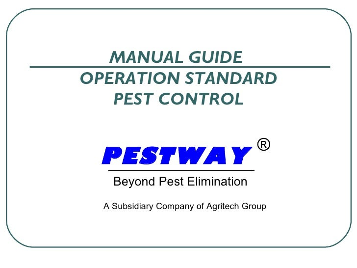 MANUAL GUIDE  OPERATION STANDARD PEST CONTROL PESTWA Y   Beyond Pest Elimination ® A Subsidiary Company of Agritech Group