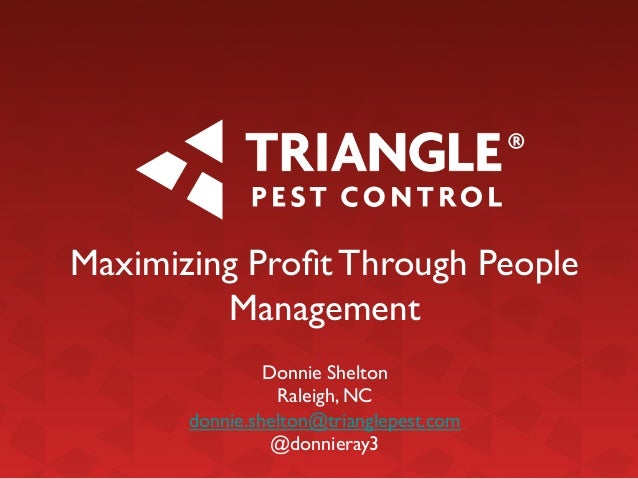 Maximizing Profit Through People Management	  	  Donnie Shelton	  Raleigh, NC	  donnie.shelton@trianglepest.com	  @donniera...