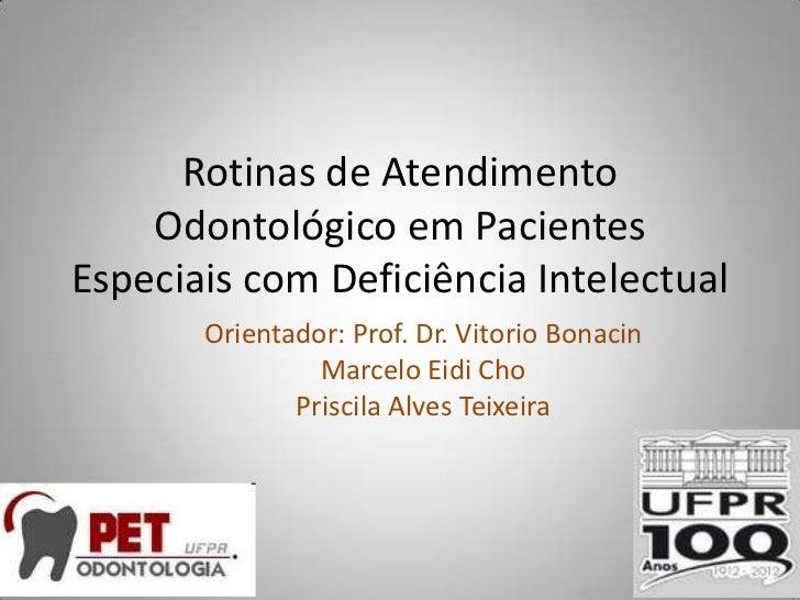 Rotinas de Atendimento    Odontológico em PacientesEspeciais com Deficiência Intelectual       Orientador: Prof. Dr. Vitor...