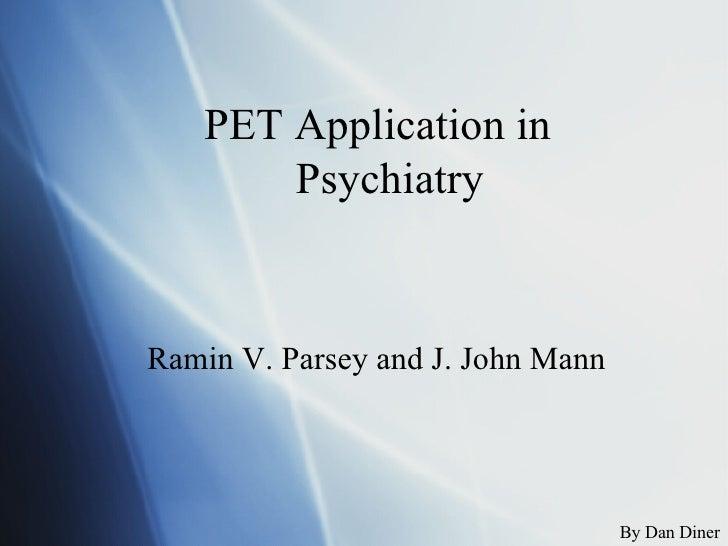 PET Application in Psychiatry  Ramin V. Parsey and J. John Mann By Dan Diner