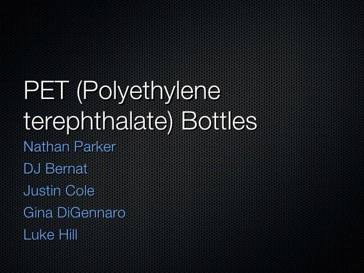 PET (Polyethylene terephthalate) Bottles <ul><li>Nathan Parker </li></ul><ul><li>DJ Bernat </li></ul><ul><li>Justin Cole <...