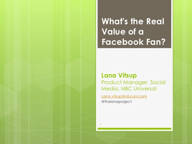 Whats the Real    Value of a    Facebook Fan?    Lana Vitsup    Product Manager, Social    Media, NBC Universal    Lana.vi...