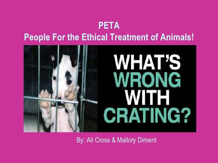 PETA People For the Ethical Treatment of Animals! By: Ali Cross & Mallory Diment