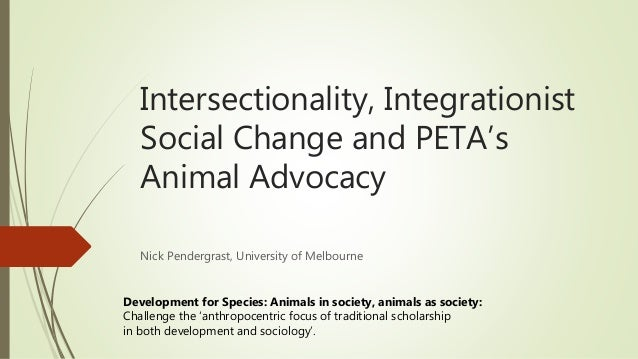 Intersectionality, Integrationist Social Change and PETA's Animal Advocacy Nick Pendergrast, University of Melbourne Devel...
